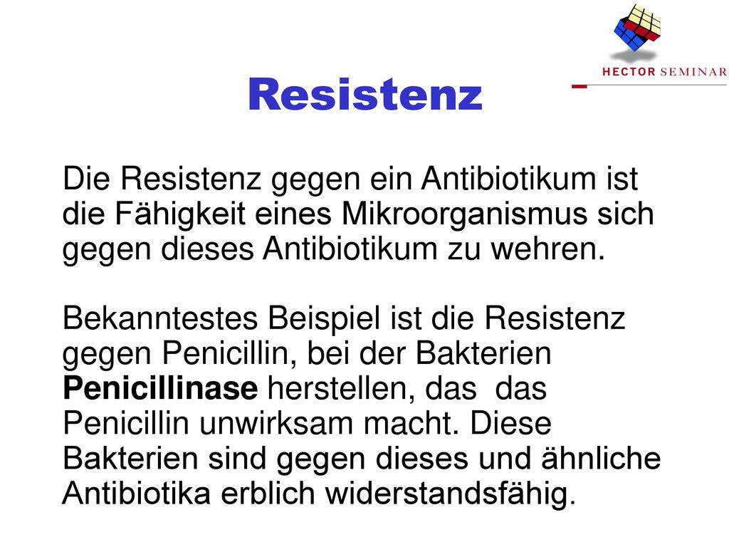 Resistenz Die Resistenz gegen ein Antibiotikum ist die Fähigkeit eines Mikroorganismus sich gegen dieses Antibiotikum zu wehren.
