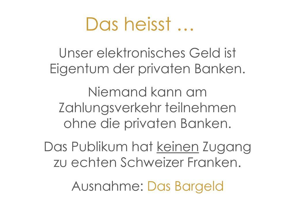 Das heisst … Unser elektronisches Geld ist Eigentum der privaten Banken. Niemand kann am Zahlungsverkehr teilnehmen ohne die privaten Banken.
