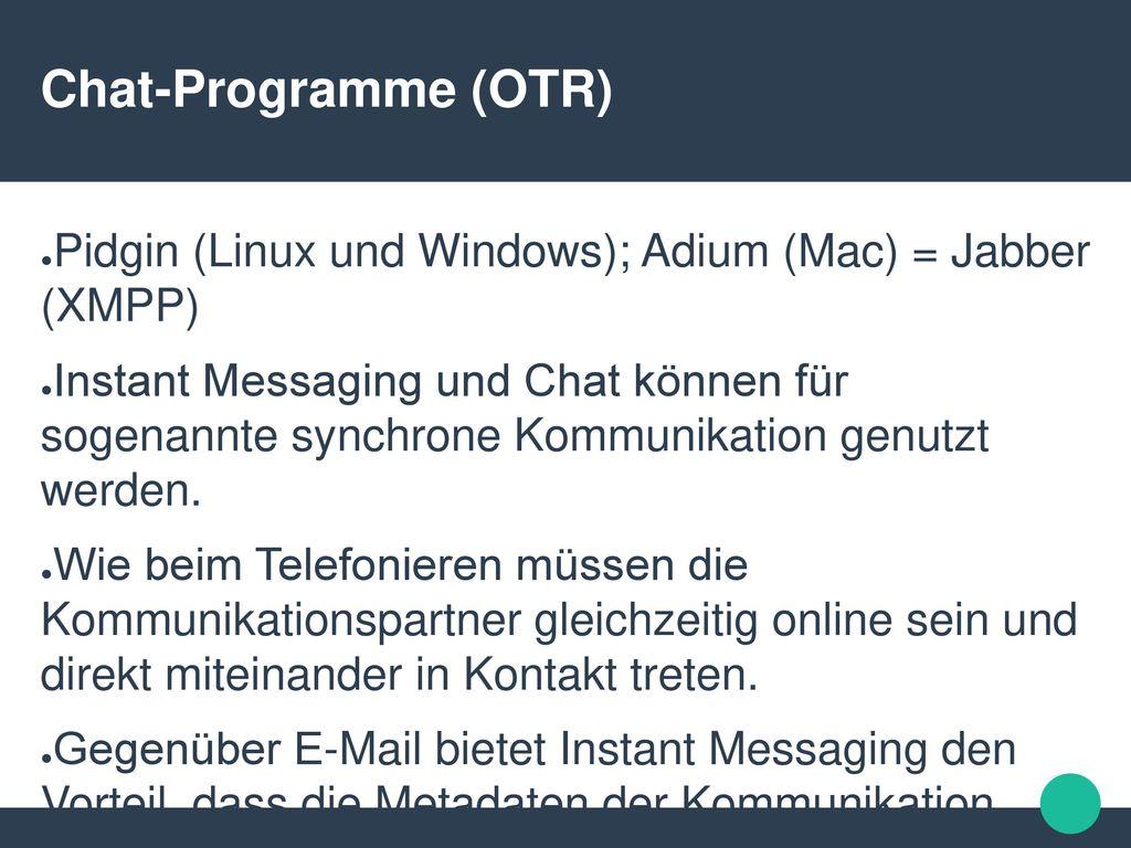 Chat-Programme (OTR) Pidgin (Linux und Windows); Adium (Mac) = Jabber (XMPP)
