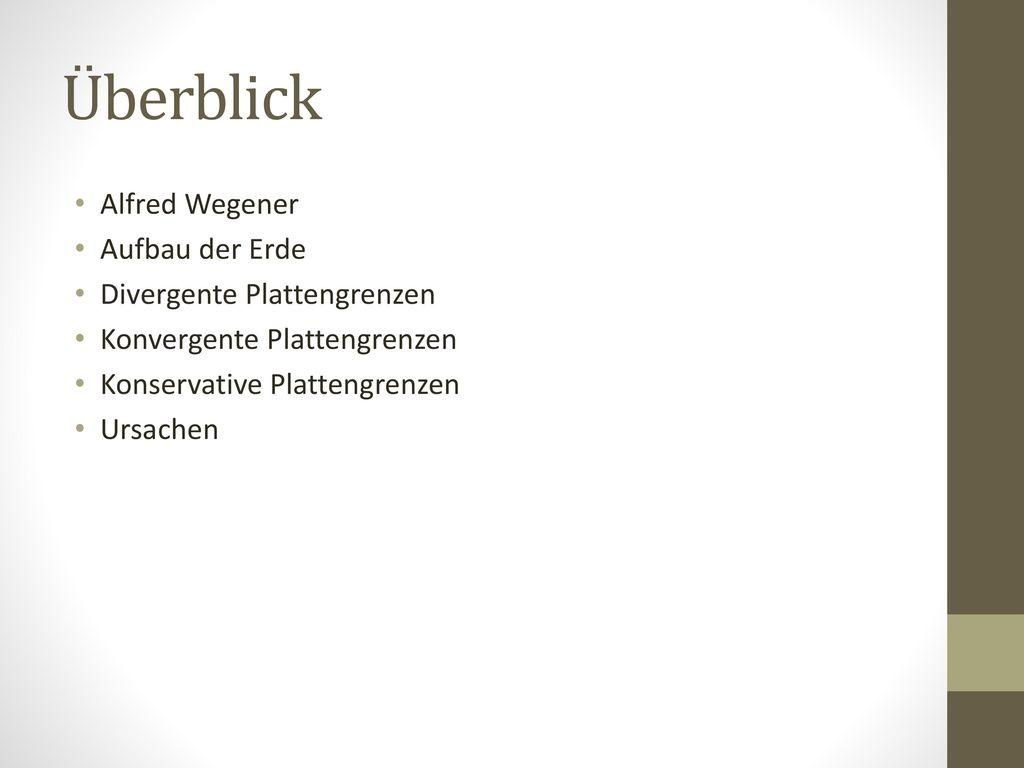 Überblick Alfred Wegener Aufbau der Erde Divergente Plattengrenzen