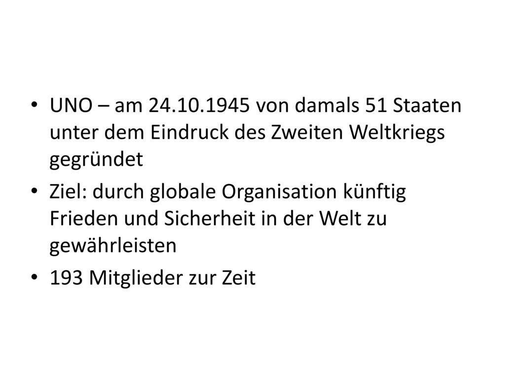 UNO – am 24.10.1945 von damals 51 Staaten unter dem Eindruck des Zweiten Weltkriegs gegründet
