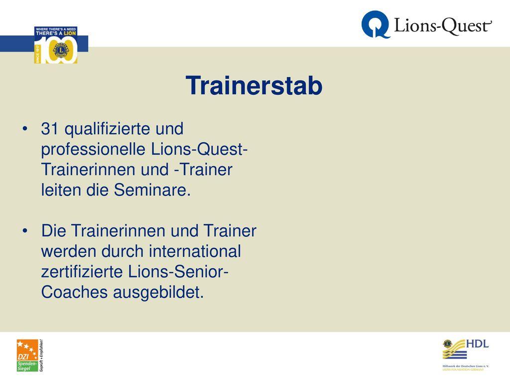 Trainerstab 31 qualifizierte und professionelle Lions-Quest- Trainerinnen und -Trainer leiten die Seminare.