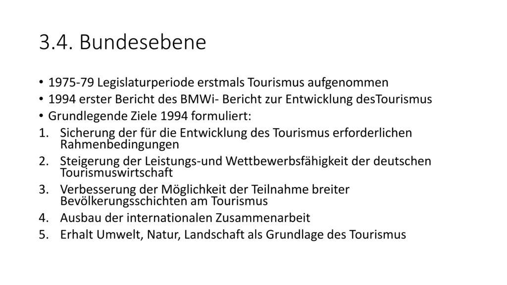 3.4. Bundesebene 1975-79 Legislaturperiode erstmals Tourismus aufgenommen. 1994 erster Bericht des BMWi- Bericht zur Entwicklung desTourismus.