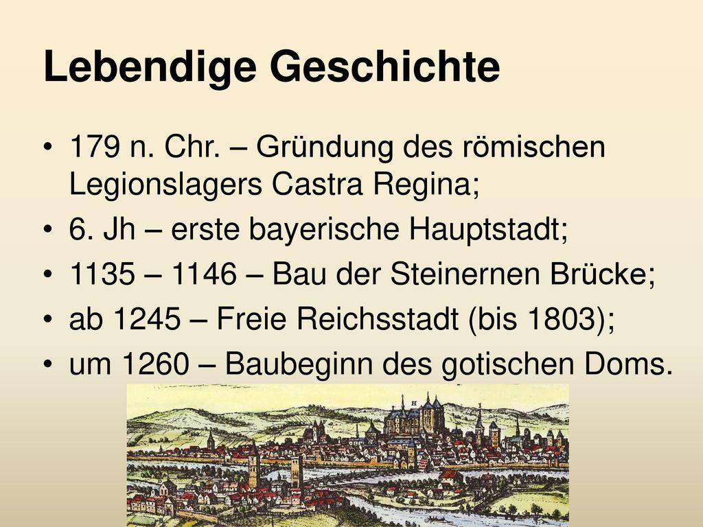 Lebendige Geschichte 179 n. Chr. – Gründung des römischen Legionslagers Castra Regina; 6. Jh – erste bayerische Hauptstadt;