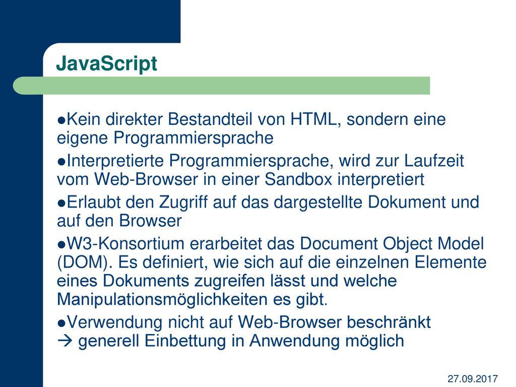 JavaScript Kein direkter Bestandteil von HTML, sondern eine eigene Programmiersprache.