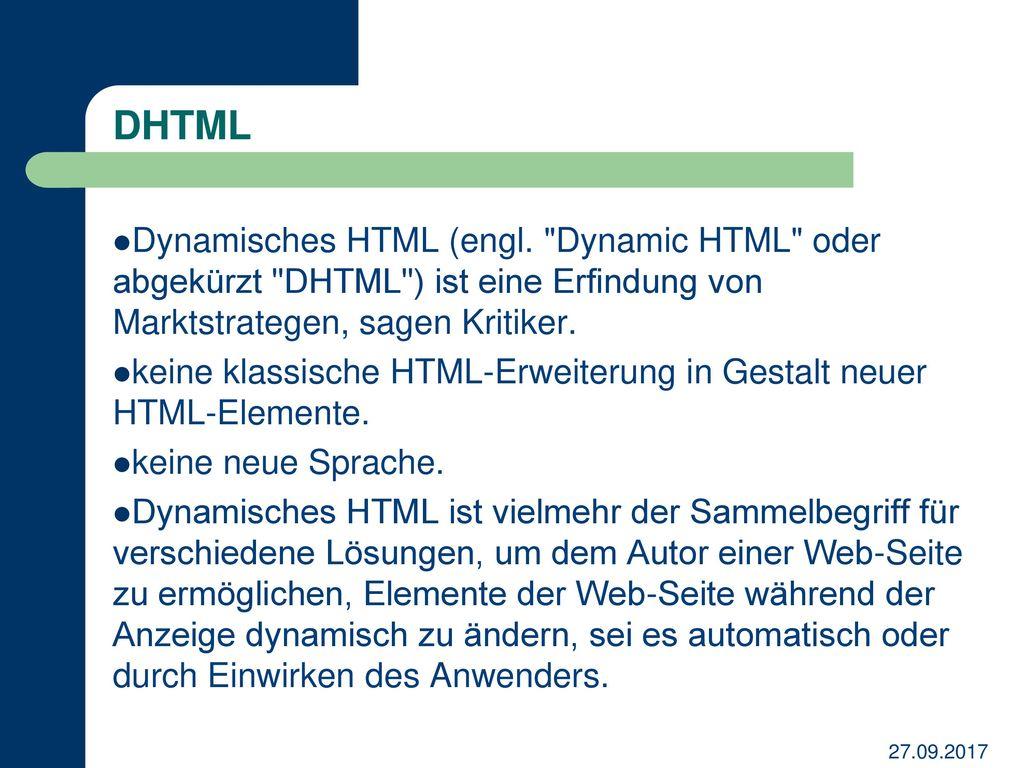 DHTML Dynamisches HTML (engl. Dynamic HTML oder abgekürzt DHTML ) ist eine Erfindung von Marktstrategen, sagen Kritiker.