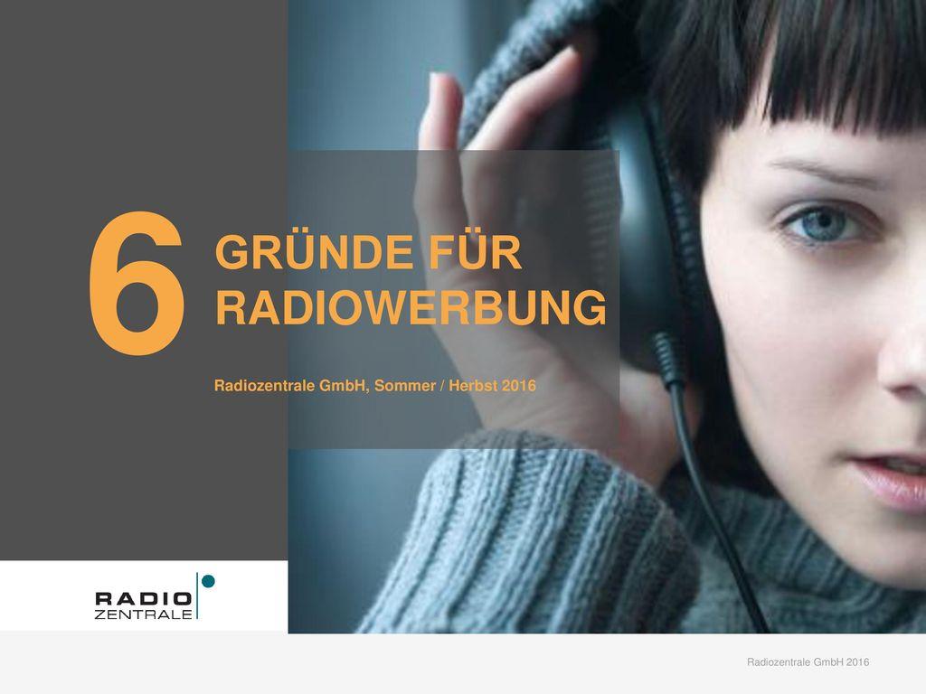 6 GRÜNDE FÜR RADIOWERBUNG Radiozentrale GmbH, Sommer / Herbst 2016