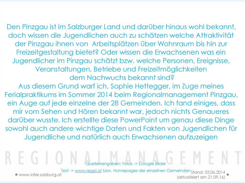 Den Pinzgau ist im Salzburger Land und darüber hinaus wohl bekannt, doch wissen die Jugendlichen auch zu schätzen welche Attraktivität der Pinzgau ihnen von Arbeitsplätzen über Wohnraum bis hin zur Freizeitgestaltung bietet Oder wissen die Erwachsenen was ein Jugendlicher im Pinzgau schätzt bzw. welche Personen, Ereignisse, Veranstaltungen, Betriebe und Freizeitmöglichkeiten dem Nachwuchs bekannt sind Aus diesem Grund warf ich, Sophie Hettegger, im Zuge meines Ferialpraktikums im Sommer 2014 beim Regionalmanagement Pinzgau, ein Auge auf jede einzelne der 28 Gemeinden. Ich fand einiges, dass mir vom Sehen und Hören bekannt war, jedoch nichts Genaueres darüber wusste. Ich erstellte diese PowerPoint um genau diese Dinge sowohl auch andere wichtige Daten und Fakten von Jugendlichen für Jugendliche und natürlich auch Erwachsenen aufzuzeigen