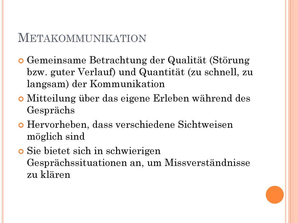 Metakommunikation Gemeinsame Betrachtung der Qualität (Störung bzw. guter Verlauf) und Quantität (zu schnell, zu langsam) der Kommunikation.