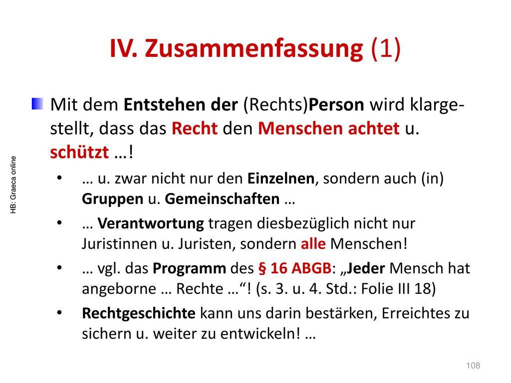 IV. Zusammenfassung (1) Mit dem Entstehen der (Rechts)Person wird klarge-stellt, dass das Recht den Menschen achtet u. schützt …!
