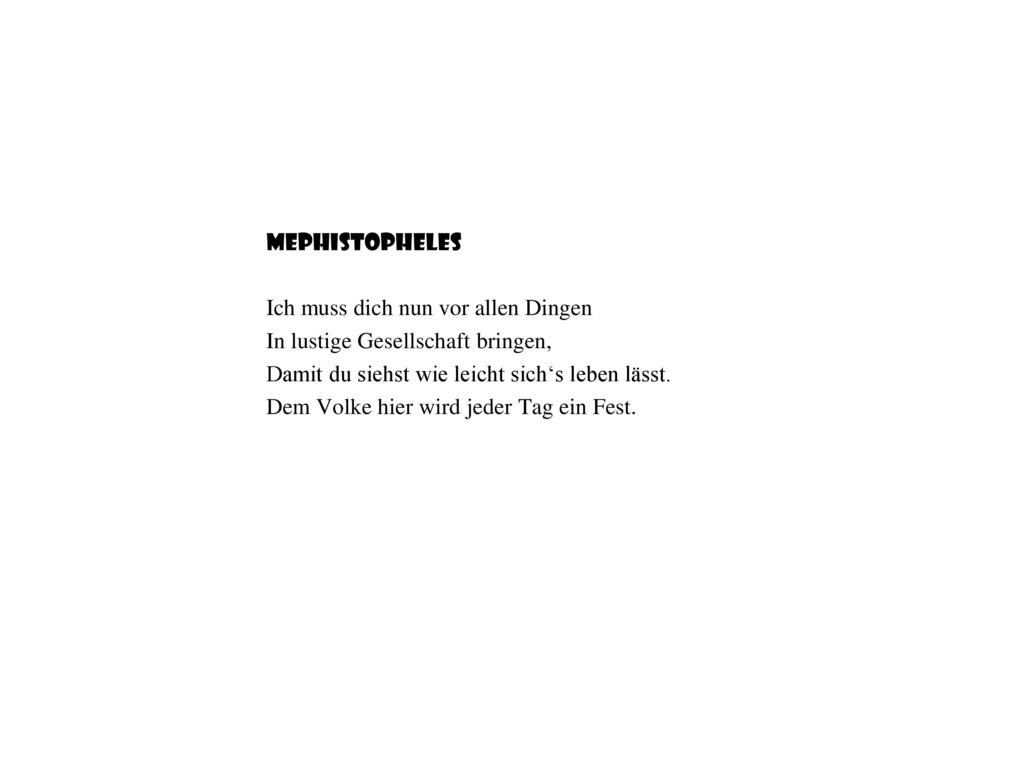 Mephistopheles Ich muss dich nun vor allen Dingen. In lustige Gesellschaft bringen, Damit du siehst wie leicht sich's leben lässt.