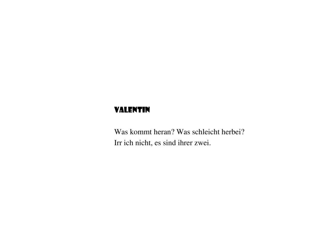 Valentin Was kommt heran Was schleicht herbei Irr ich nicht, es sind ihrer zwei.