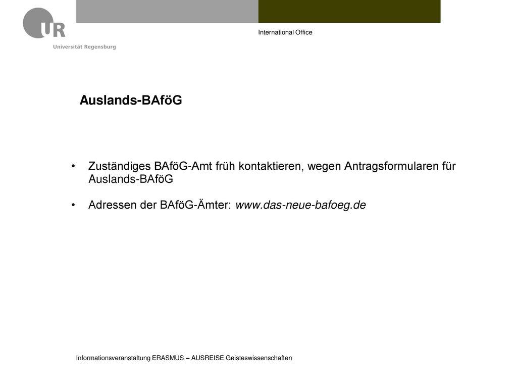 International Office Auslands-BAföG. Zuständiges BAföG-Amt früh kontaktieren, wegen Antragsformularen für Auslands-BAföG.