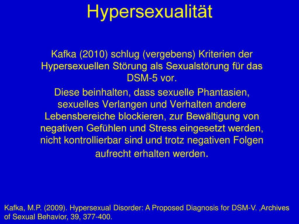 Hypersexualität Kafka (2010) schlug (vergebens) Kriterien der Hypersexuellen Störung als Sexualstörung für das DSM-5 vor.