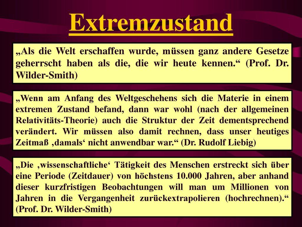"""Extremzustand """"Als die Welt erschaffen wurde, müssen ganz andere Gesetze geherrscht haben als die, die wir heute kennen. (Prof. Dr. Wilder-Smith)"""