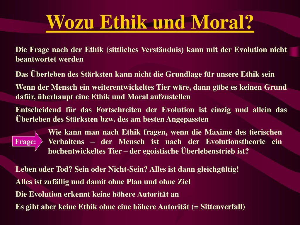 Wozu Ethik und Moral Die Frage nach der Ethik (sittliches Verständnis) kann mit der Evolution nicht beantwortet werden.
