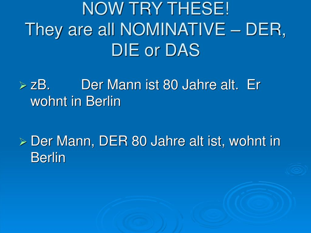 NOW TRY THESE! They are all NOMINATIVE – DER, DIE or DAS