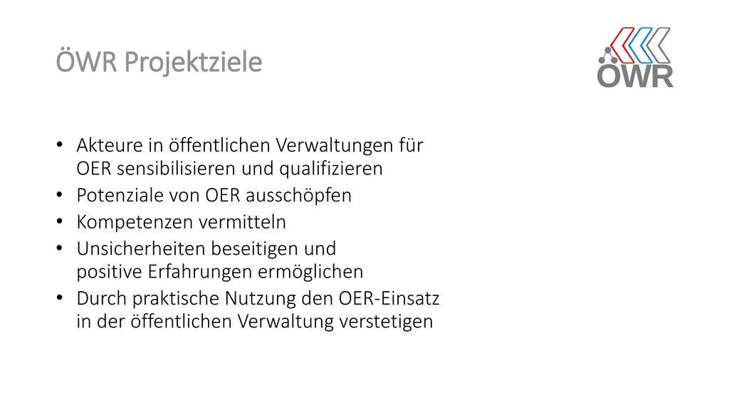 ÖWR Projektziele Akteure in öffentlichen Verwaltungen für OER sensibilisieren und qualifizieren. Potenziale von OER ausschöpfen.