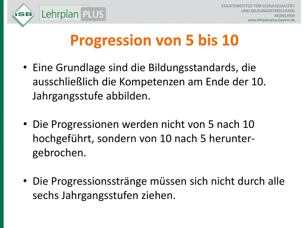 Progression von 5 bis 10 Eine Grundlage sind die Bildungsstandards, die ausschließlich die Kompetenzen am Ende der 10. Jahrgangsstufe abbilden.
