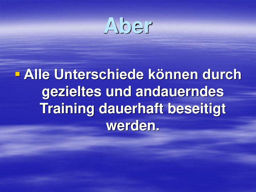 Aber Alle Unterschiede können durch gezieltes und andauerndes Training dauerhaft beseitigt werden.