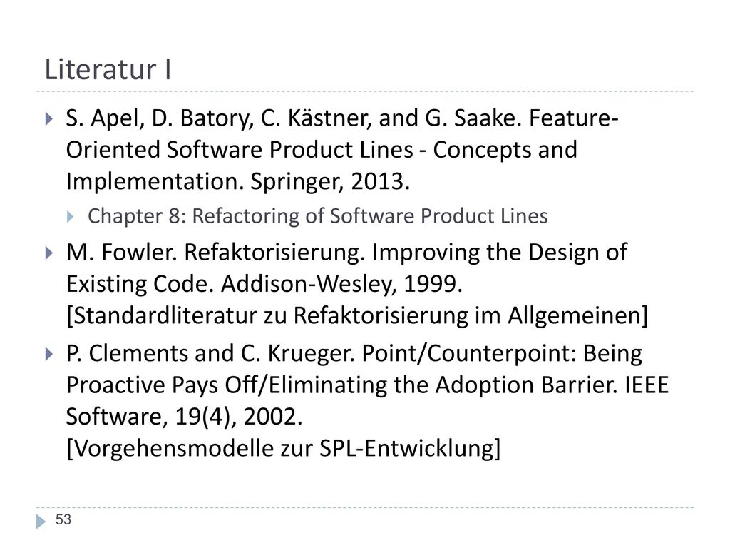 Literatur I S. Apel, D. Batory, C. Kästner, and G. Saake. Feature- Oriented Software Product Lines - Concepts and Implementation. Springer, 2013.