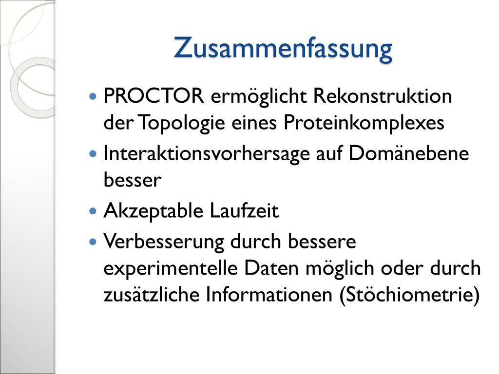 Zusammenfassung PROCTOR ermöglicht Rekonstruktion der Topologie eines Proteinkomplexes. Interaktionsvorhersage auf Domänebene besser.
