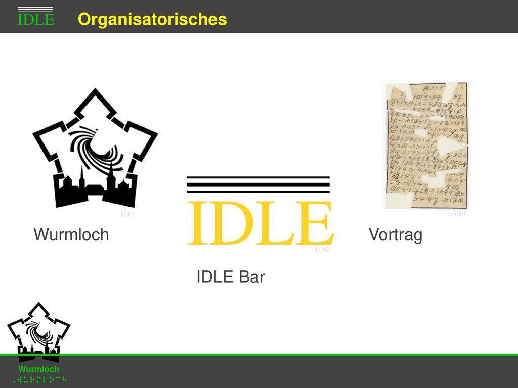 IDLE Organisatorisches Wurmloch Vortrag IDLE Bar Wurmloch