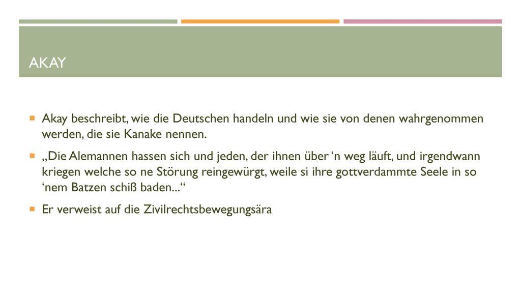 Akay Akay beschreibt, wie die Deutschen handeln und wie sie von denen wahrgenommen werden, die sie Kanake nennen.