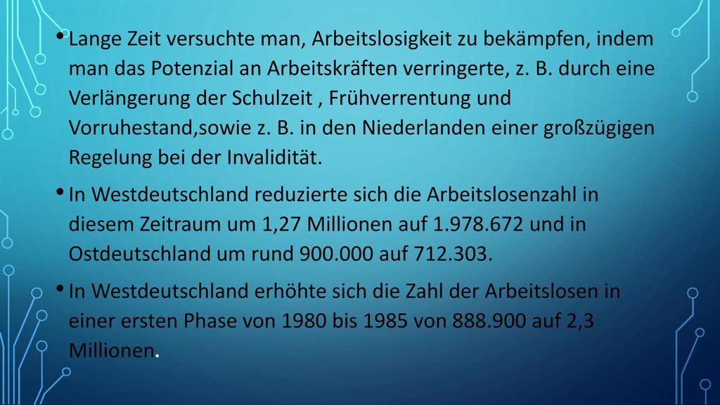 Lange Zeit versuchte man, Arbeitslosigkeit zu bekämpfen, indem man das Potenzial an Arbeitskräften verringerte, z. B. durch eine Verlängerung der Schulzeit , Frühverrentung und Vorruhestand,sowie z. B. in den Niederlanden einer großzügigen Regelung bei der Invalidität.