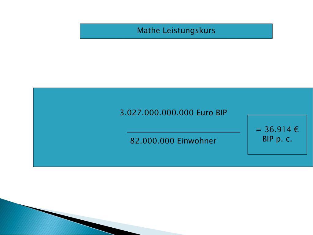 Mathe Leistungskurs 3.027.000.000.000 Euro BIP 82.000.000 Einwohner = 36.914 € BIP p. c.
