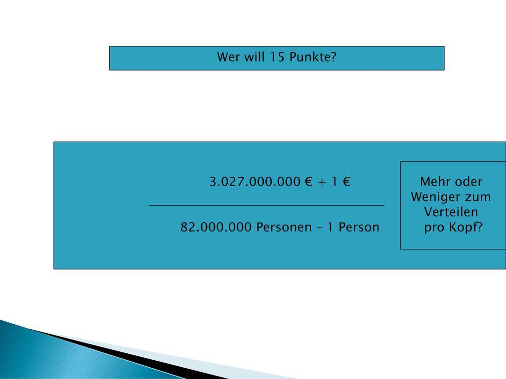 Wer will 15 Punkte 3.027.000.000 € + 1 € 82.000.000 Personen – 1 Person. Mehr oder. Weniger zum.