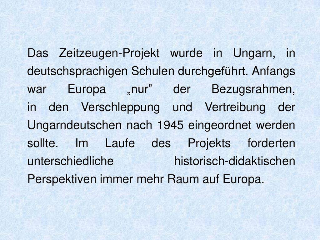 Das Zeitzeugen-Projekt wurde in Ungarn, in deutschsprachigen Schulen durchgeführt.