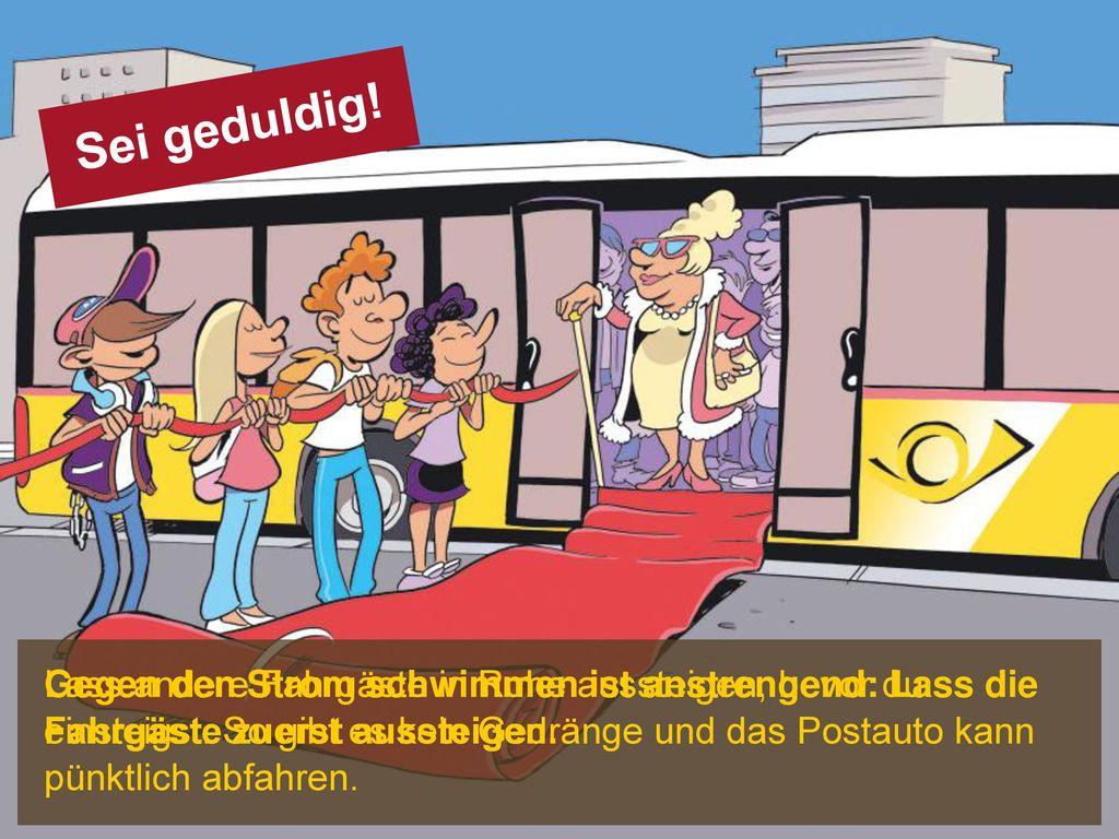 Sei geduldig! Lass andere Fahrgäste in Ruhe aussteigen, bevor du einsteigst. So gibt es kein Gedränge und das Postauto kann pünktlich abfahren.