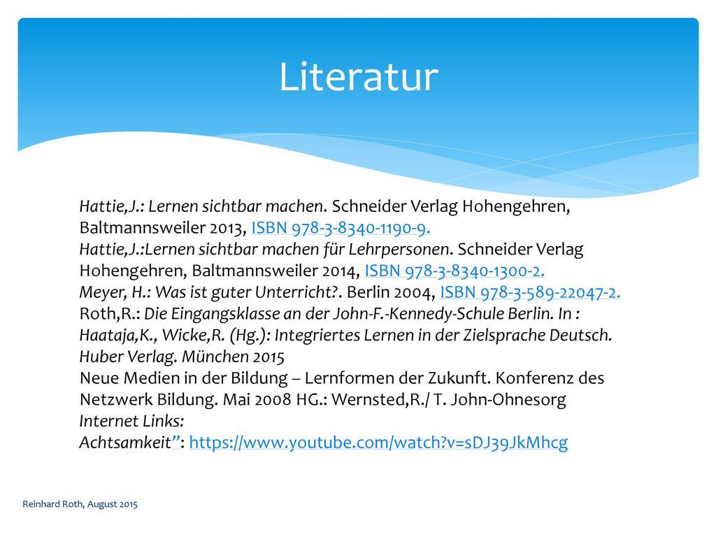 Literatur Hattie,J.: Lernen sichtbar machen. Schneider Verlag Hohengehren, Baltmannsweiler 2013, ISBN 978-3-8340-1190-9.