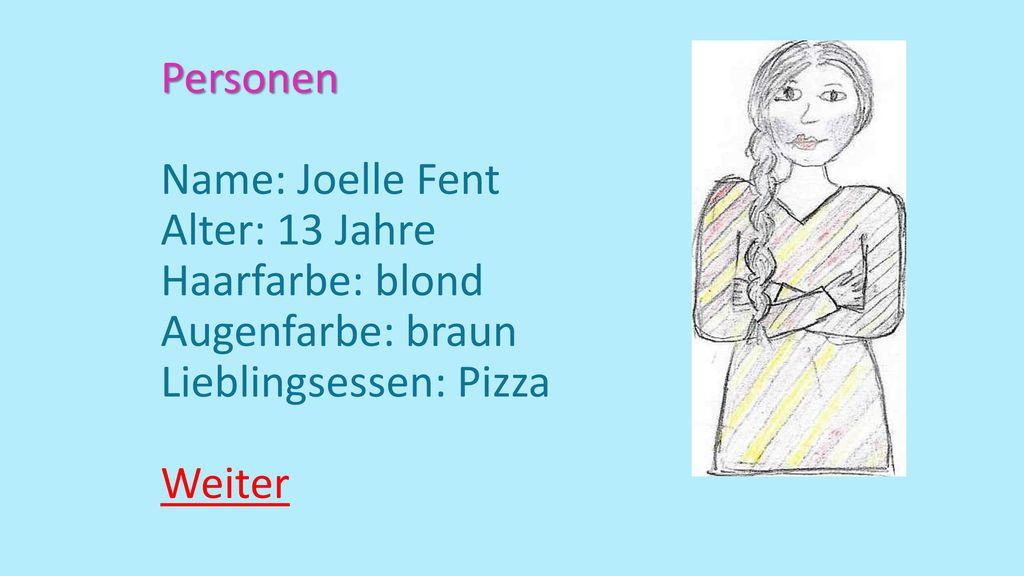 Personen Name: Joelle Fent Alter: 13 Jahre Haarfarbe: blond Augenfarbe: braun Lieblingsessen: Pizza Weiter