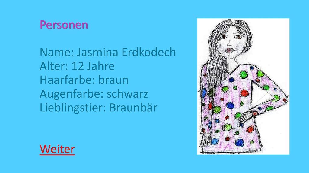 Personen Name: Jasmina Erdkodech Alter: 12 Jahre Haarfarbe: braun Augenfarbe: schwarz Lieblingstier: Braunbär Weiter