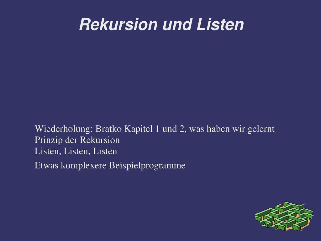 Rekursion und Listen Wiederholung: Bratko Kapitel 1 und 2, was haben wir gelernt. Prinzip der Rekursion.