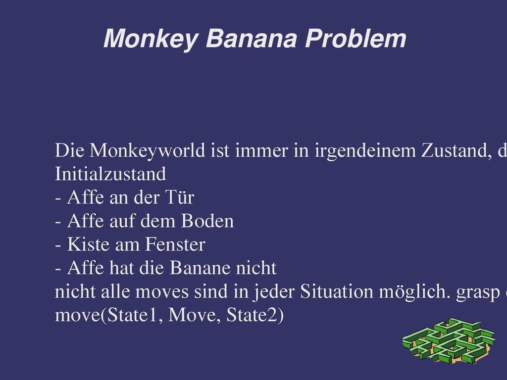 Monkey Banana Problem Die Monkeyworld ist immer in irgendeinem Zustand, der sich über Aktionen verändern kann.