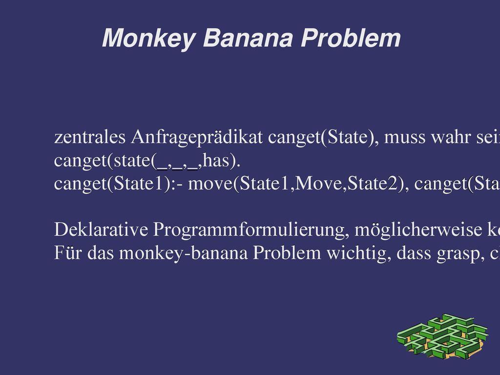 Monkey Banana Problem zentrales Anfrageprädikat canget(State), muss wahr sein, wenn der Affe die Banane schon hat.