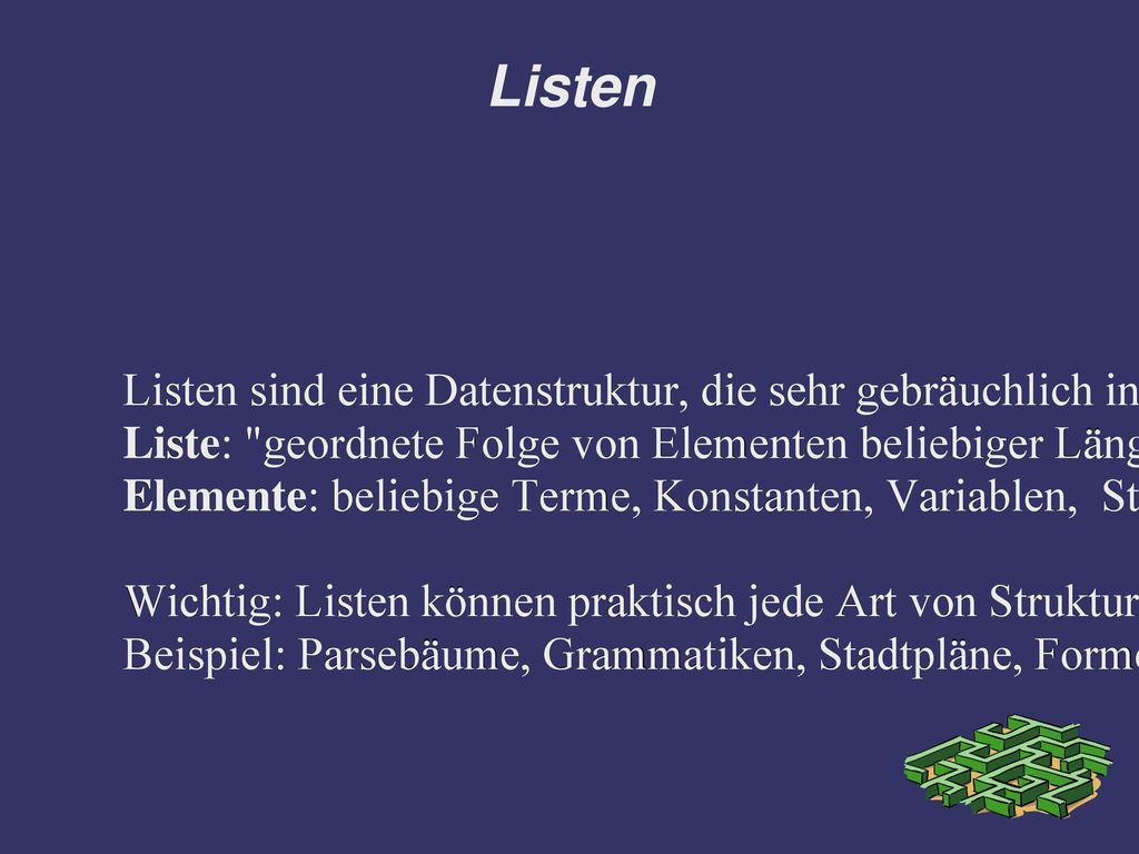Listen Listen sind eine Datenstruktur, die sehr gebräuchlich in der nicht-numerischen Programmierung ist.