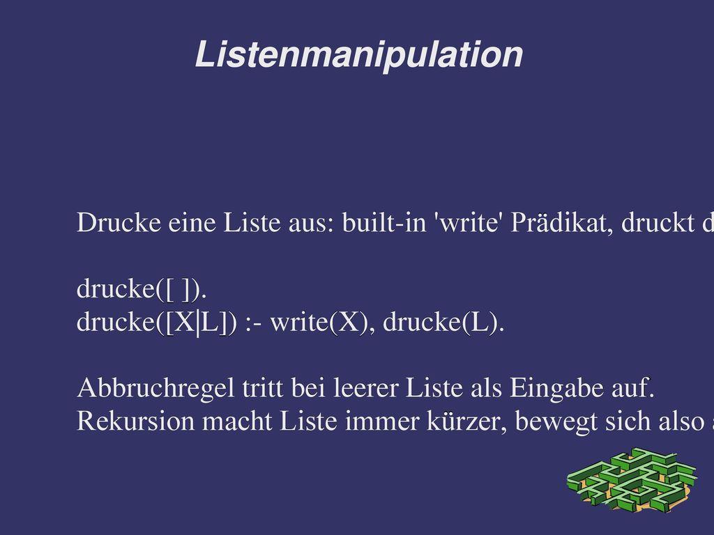 Listenmanipulation Drucke eine Liste aus: built-in write Prädikat, druckt das Argument auf den Bildschirm.