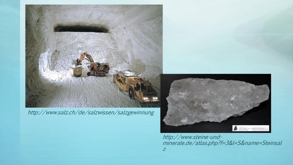 http://www.salz.ch/de/salzwissen/salzgewinnung http://www.steine-und-minerale.de/atlas.php f=3&l=S&name=Steinsalz.