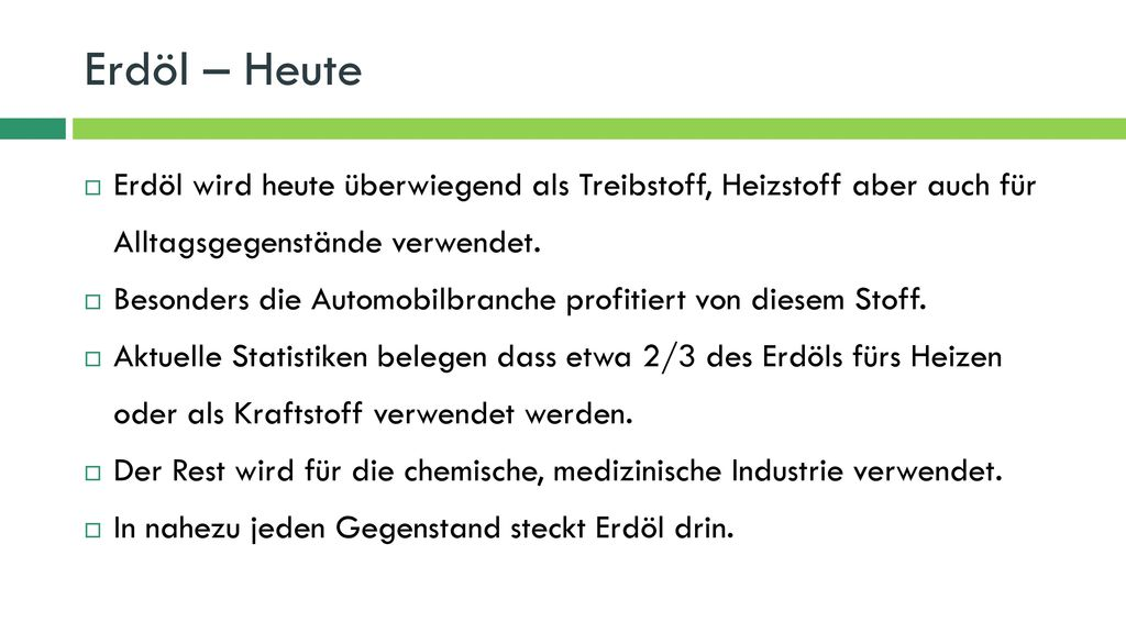 Erdöl – Heute Erdöl wird heute überwiegend als Treibstoff, Heizstoff aber auch für Alltagsgegenstände verwendet.