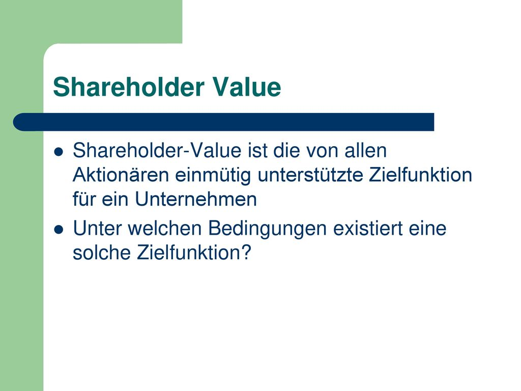 Shareholder Value Shareholder-Value ist die von allen Aktionären einmütig unterstützte Zielfunktion für ein Unternehmen.