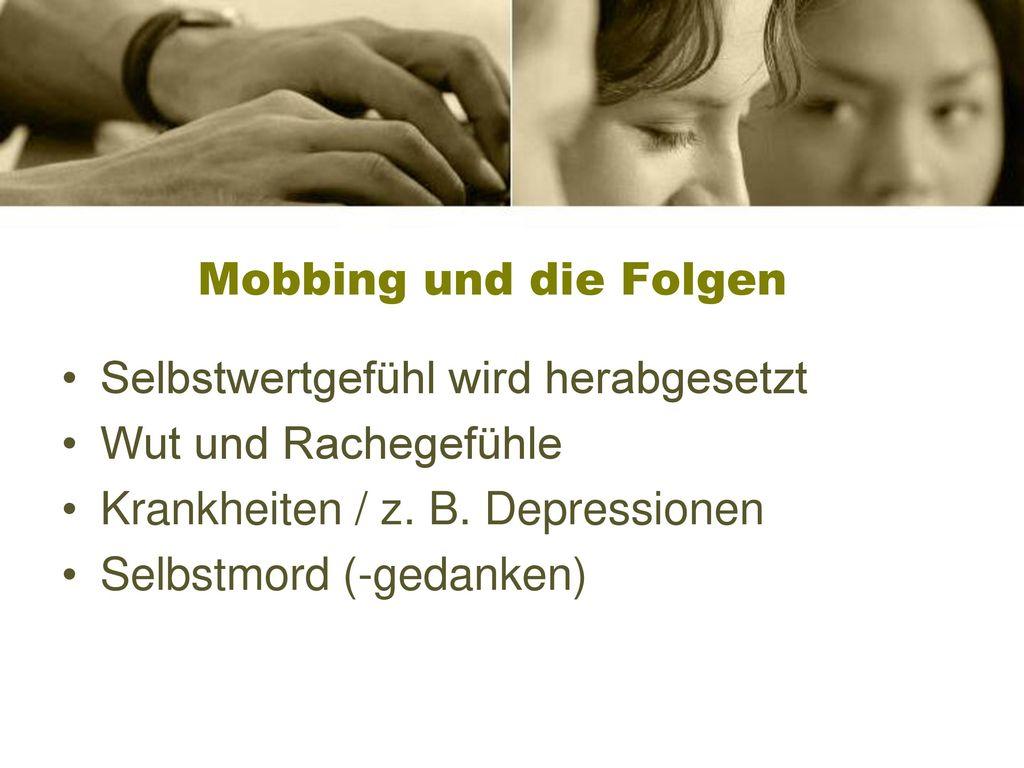 Mobbing und die Folgen Selbstwertgefühl wird herabgesetzt. Wut und Rachegefühle. Krankheiten / z. B. Depressionen.