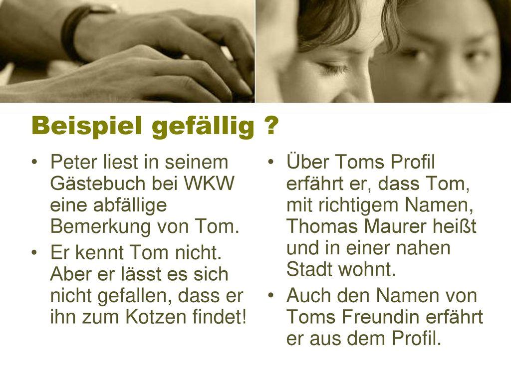 Beispiel gefällig Peter liest in seinem Gästebuch bei WKW eine abfällige Bemerkung von Tom.