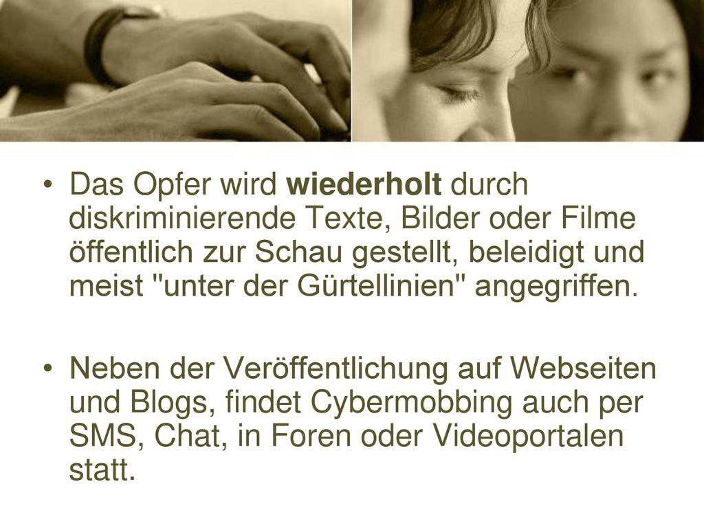 Das Opfer wird wiederholt durch diskriminierende Texte, Bilder oder Filme öffentlich zur Schau gestellt, beleidigt und meist unter der Gürtellinien angegriffen.
