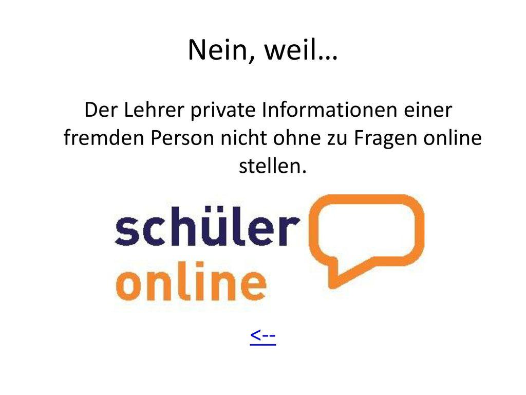 Nein, weil… Der Lehrer private Informationen einer fremden Person nicht ohne zu Fragen online stellen.