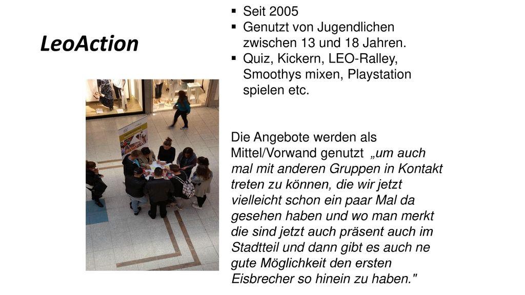 Seit 2005 Genutzt von Jugendlichen zwischen 13 und 18 Jahren. Quiz, Kickern, LEO-Ralley, Smoothys mixen, Playstation spielen etc.