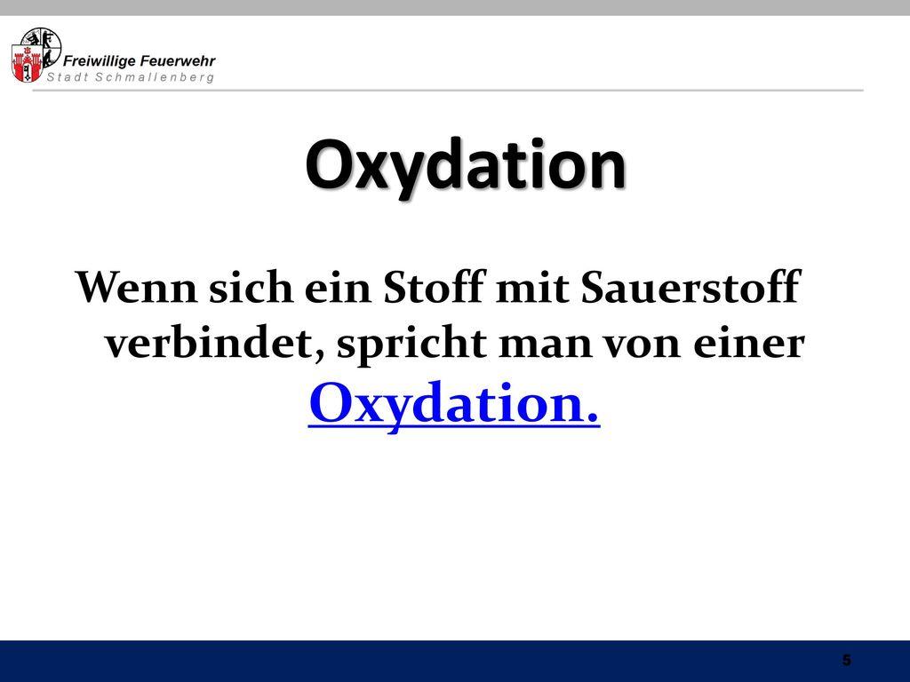 Oxydation Wenn sich ein Stoff mit Sauerstoff verbindet, spricht man von einer Oxydation.